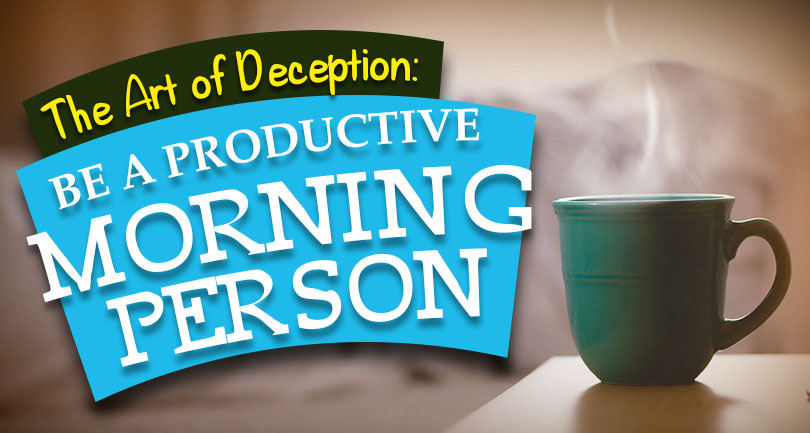 The Art of Deception: Be a Productive Morning Person