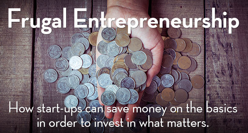 Frugal Entrepreneurship: How start-ups can save money on the basics in order to invest in what matters.