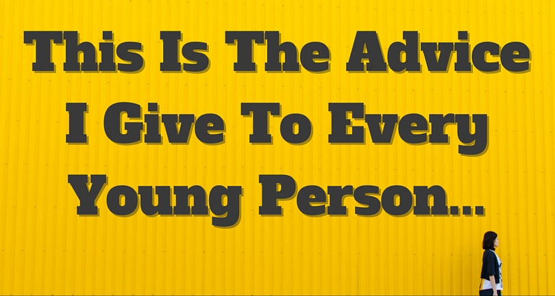 This Is The Advice I Give To Every Young Person
