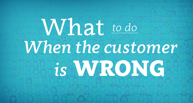 What to do When The Customer is Wrong
