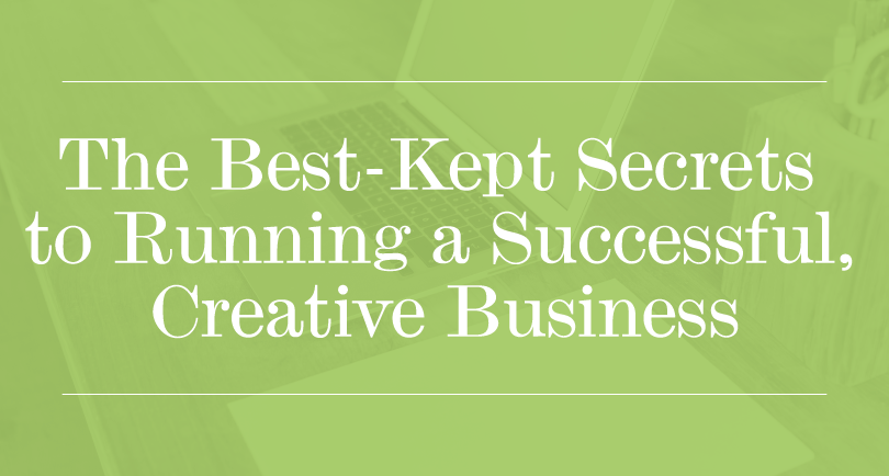 The Best-Kept Secrets to Running a Successful, Creative Business