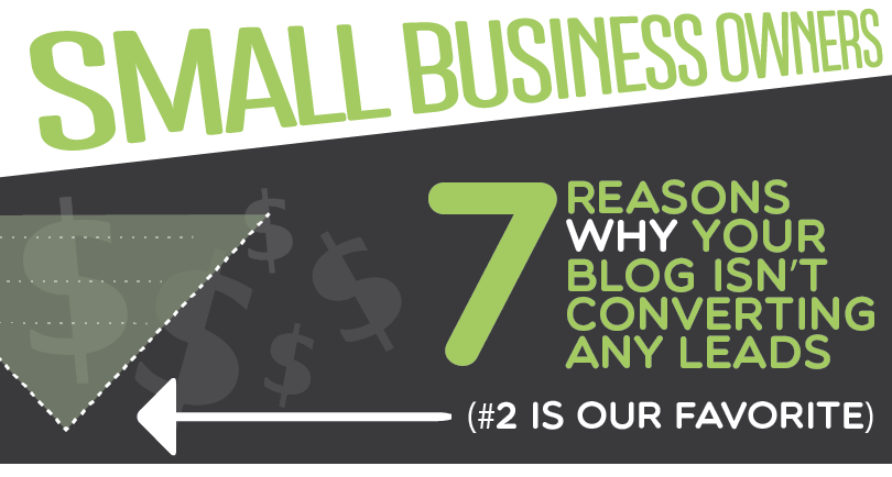 Small Business Owners: 7 Reasons Why Your Blog Isn't Converting Any Leads (#2 is our favorite)