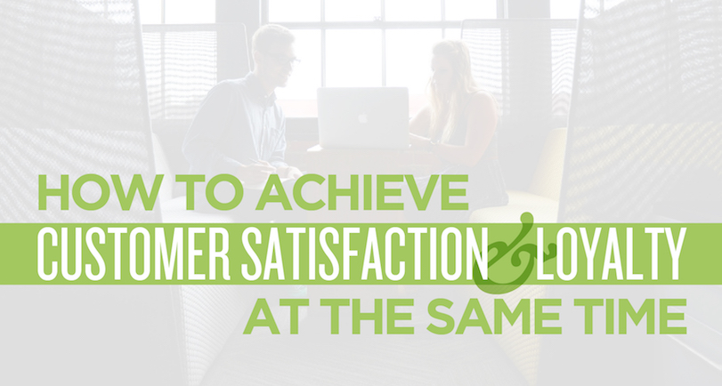 How to Achieve Customer Satisfaction and Loyalty at the Same Time