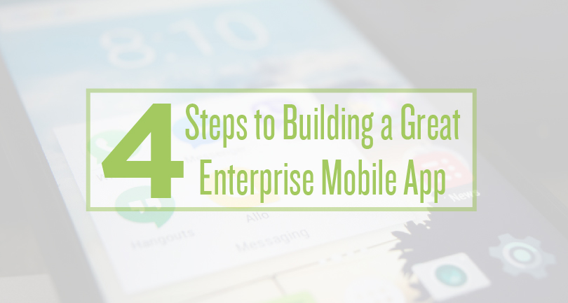 4 Steps to Building a Great Enterprise Mobile App