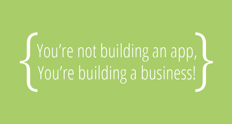 You're Not Building An App, You're Building A Business!