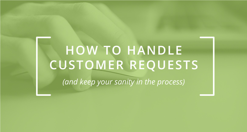 How to Handle Customer Requests (And Keep Your Sanity in the Process)