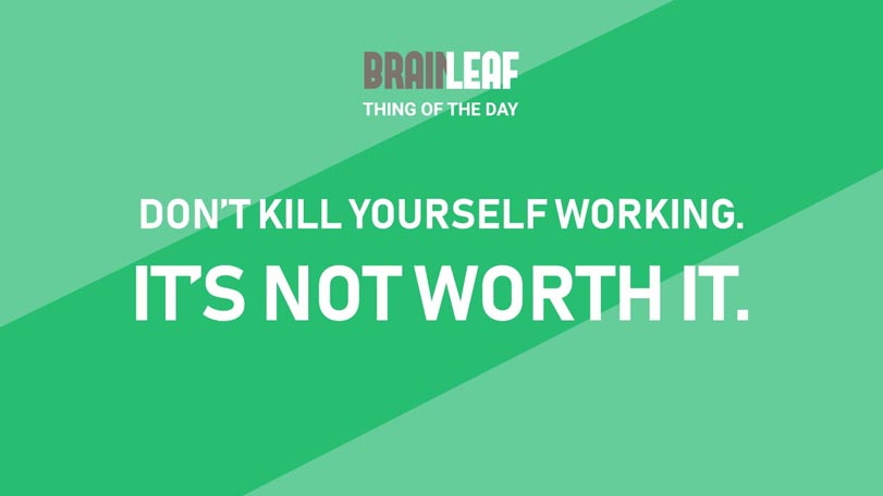 Don't Kill Yourself With Work, It's Not Worth It.